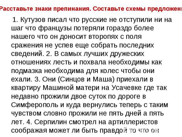 Расставьте знаки препинания. Составьте схемы предложений. 1.Кутузов писал что русские не отступили ни на шаг что французы потеряли гораздо более нашего что он доносит второпях с поля сражения не успев еще собрать последних сведений. 2.В самых луч…