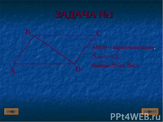 ЗАДАЧА №1 ABCD – параллелограмм.SABCD =12.Найти: SABD, SBСD.
