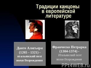 Традиции канцоны в европейской литературе Данте Алигьери(1265 - 1321) -итальянск