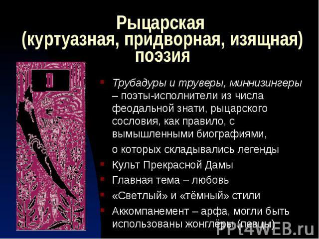 Рыцарская (куртуазная, придворная, изящная) поэзия Трубадуры и труверы, миннизингеры – поэты-исполнители из числа феодальной знати, рыцарского сословия, как правило, с вымышленными биографиями, о которых складывались легендыКульт Прекрасной ДамыГлав…