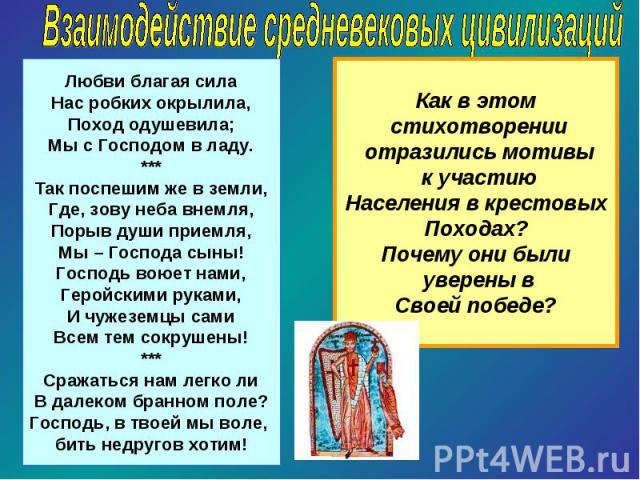 Взаимодействие средневековых цивилизацийЛюбви благая силаНас робких окрылила,Поход одушевила;Мы с Господом в ладу.***Так поспешим же в земли,Где, зову неба внемля,Порыв души приемля,Мы – Господа сыны!Господь воюет нами,Геройскими руками,И чужеземцы …