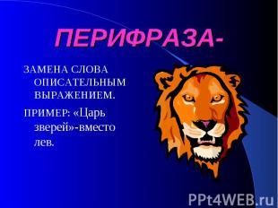 ПЕРИФРАЗА- ЗАМЕНА СЛОВА ОПИСАТЕЛЬНЫМ ВЫРАЖЕНИЕМ.ПРИМЕР: «Царь зверей»-вместо лев
