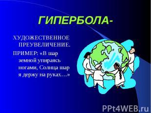 ГИПЕРБОЛА- ХУДОЖЕСТВЕННОЕ ПРЕУВЕЛИЧЕНИЕ.ПРИМЕР: «В шар земной упираясь ногами, С
