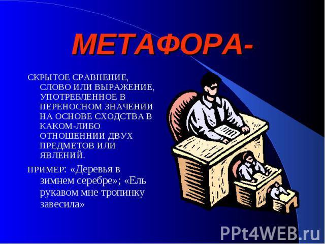 МЕТАФОРА- СКРЫТОЕ СРАВНЕНИЕ, СЛОВО ИЛИ ВЫРАЖЕНИЕ, УПОТРЕБЛЕННОЕ В ПЕРЕНОСНОМ ЗНАЧЕНИИ НА ОСНОВЕ СХОДСТВА В КАКОМ-ЛИБО ОТНОШЕННИИ ДВУХ ПРЕДМЕТОВ ИЛИ ЯВЛЕНИЙ.ПРИМЕР: «Деревья в зимнем серебре»; «Ель рукавом мне тропинку завесила»