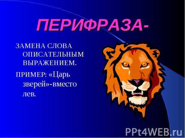 ПЕРИФРАЗА- ЗАМЕНА СЛОВА ОПИСАТЕЛЬНЫМ ВЫРАЖЕНИЕМ.ПРИМЕР: «Царь зверей»-вместо лев.