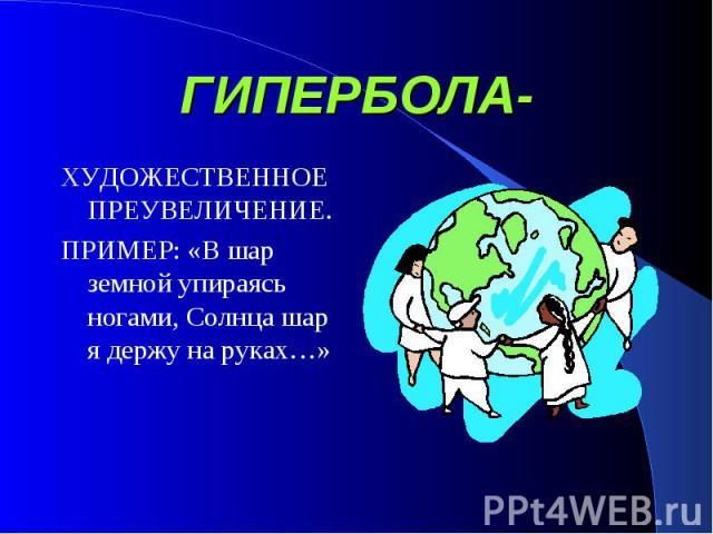 ГИПЕРБОЛА- ХУДОЖЕСТВЕННОЕ ПРЕУВЕЛИЧЕНИЕ.ПРИМЕР: «В шар земной упираясь ногами, Солнца шар я держу на руках…»