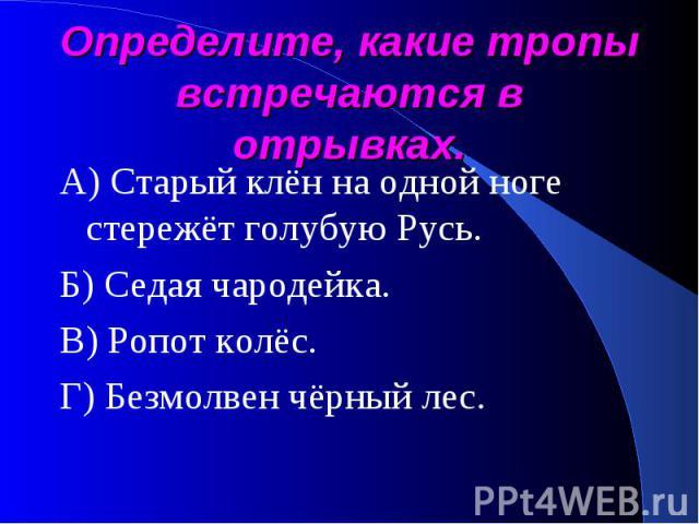 Определите, какие тропы встречаются в отрывках. А) Старый клён на одной ноге стережёт голубую Русь.Б) Седая чародейка.В) Ропот колёс.Г) Безмолвен чёрный лес.
