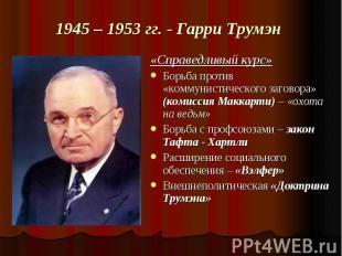 1945 – 1953 гг. - Гарри Трумэн «Справедливый курс»Борьба против «коммунистическо