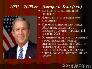 2001 – 2009 гг – Джордж Буш (мл.) Возврат к военизированной политике;Начало криз