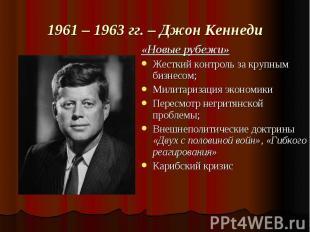 1961 – 1963 гг. – Джон Кеннеди «Новые рубежи»Жесткий контроль за крупным бизнесо