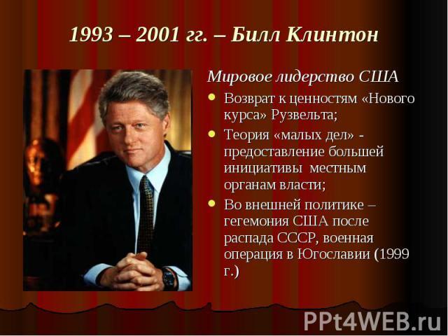 1993 – 2001 гг. – Билл Клинтон Мировое лидерство СШАВозврат к ценностям «Нового курса» Рузвельта;Теория «малых дел» - предоставление большей инициативы местным органам власти;Во внешней политике – гегемония США после распада СССР, военная операция в…