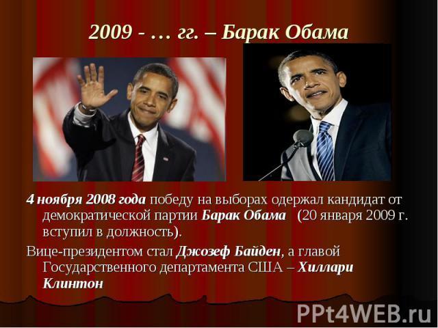 2009 - … гг. – Барак Обама 4 ноября 2008 года победу на выборах одержал кандидат от демократической партии Барак Обама (20 января 2009 г. вступил в должность). Вице-президентом стал Джозеф Байден, а главой Государственного департамента США – Хиллари…