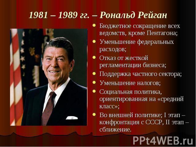 1981 – 1989 гг. – Рональд Рейган Бюджетное сокращение всех ведомств, кроме Пентагона;Уменьшение федеральных расходов;Отказ от жесткой регламентации бизнеса;Поддержка частного сектора;Уменьшение налогов;Социальная политика, ориентированная на «средни…