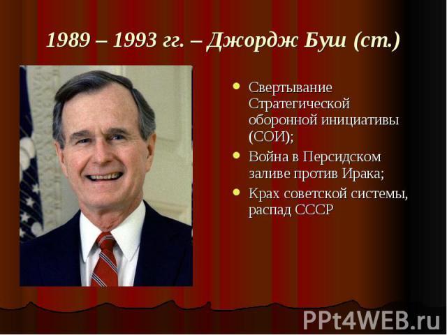 1989 – 1993 гг. – Джордж Буш (ст.) Свертывание Стратегической оборонной инициативы (СОИ);Война в Персидском заливе против Ирака;Крах советской системы, распад СССР