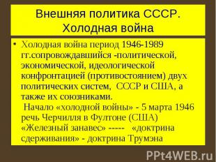 Внешняя политика СССР. Холодная война Холодная война период 1946-1989 гг.сопрово