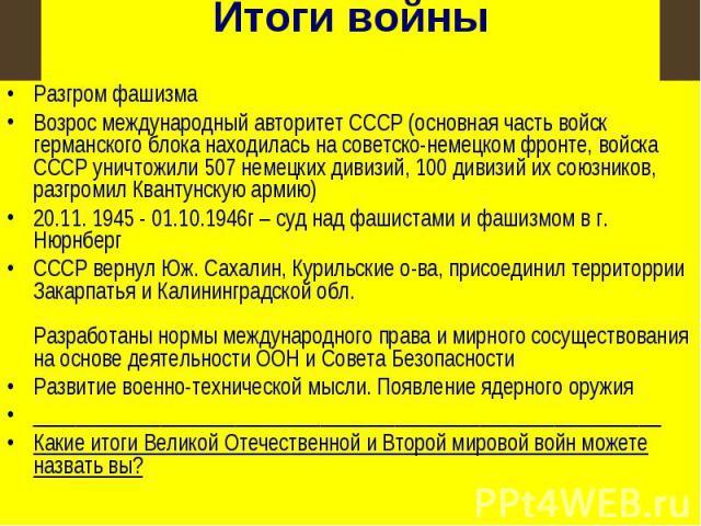 Итоги войны Разгром фашизмаВозрос международный авторитет СССР (основная часть войск германского блока находилась на советско-немецком фронте, войска СССР уничтожили 507 немецких дивизий, 100 дивизий их союзников, разгромил Квантунскую армию)20.11. …