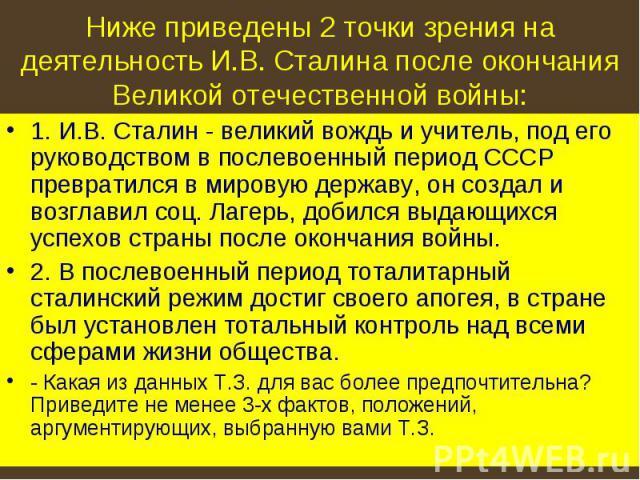 Ниже приведены 2 точки зрения на деятельность И.В. Сталина после окончания Великой отечественной войны: 1. И.В. Сталин - великий вождь и учитель, под его руководством в послевоенный период СССР превратился в мировую державу, он создал и возглавил со…