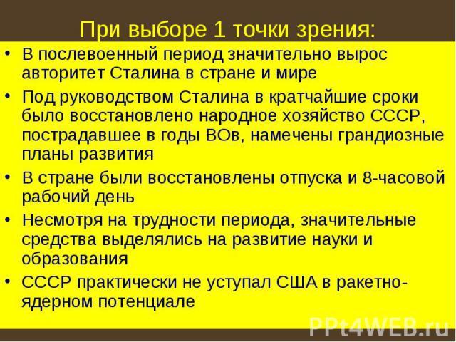 При выборе 1 точки зрения: В послевоенный период значительно вырос авторитет Сталина в стране и миреПод руководством Сталина в кратчайшие сроки было восстановлено народное хозяйство СССР, пострадавшее в годы ВОв, намечены грандиозные планы развитияВ…