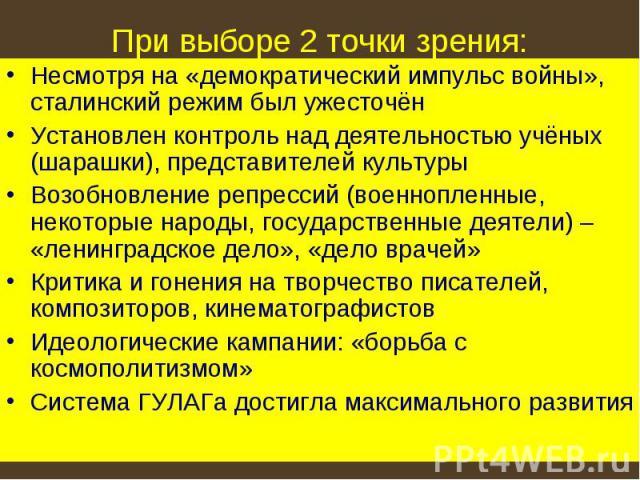 При выборе 2 точки зрения: Несмотря на «демократический импульс войны», сталинский режим был ужесточёнУстановлен контроль над деятельностью учёных (шарашки), представителей культурыВозобновление репрессий (военнопленные, некоторые народы, государств…