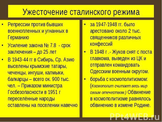 Ужесточение сталинского режима Репрессии против бывших военнопленных и угнанных в ГерманиюУсиление закона № 7.8 - срок заключения – до 25 летВ 1943-44 гг в Сибирь, Ср. Азию выселены крымские татары, чеченцы, ингуши, калмыки, балкарцы – всего ок. 900…