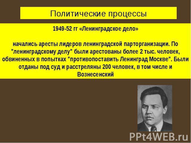 Политические процессы1949-52 гг «Ленинградское дело»начались аресты лидеров ленинградской парторганизации. По