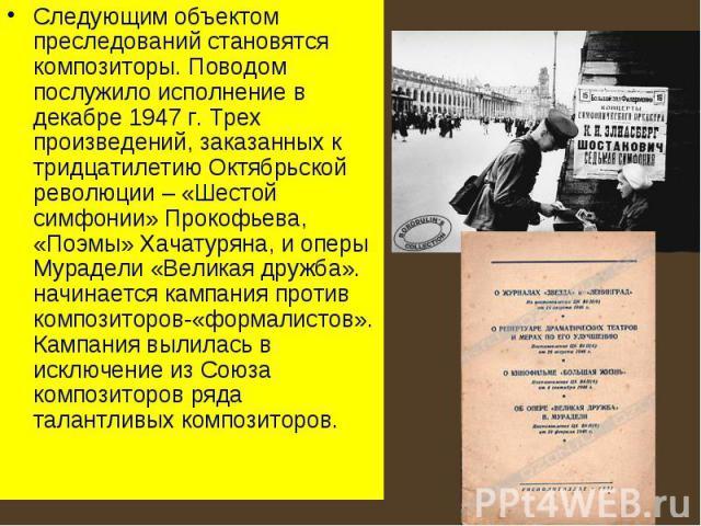 Следующим объектом преследований становятся композиторы. Поводом послужило исполнение в декабре 1947 г. Трех произведений, заказанных к тридцатилетию Октябрьской революции – «Шестой симфонии» Прокофьева, «Поэмы» Хачатуряна, и оперы Мурадели «Великая…