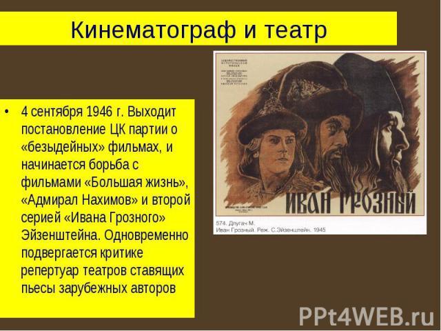 Кинематограф и театр 4 сентября 1946 г. Выходит постановление ЦК партии о «безыдейных» фильмах, и начинается борьба с фильмами «Большая жизнь», «Адмирал Нахимов» и второй серией «Ивана Грозного» Эйзенштейна. Одновременно подвергается критике реперту…