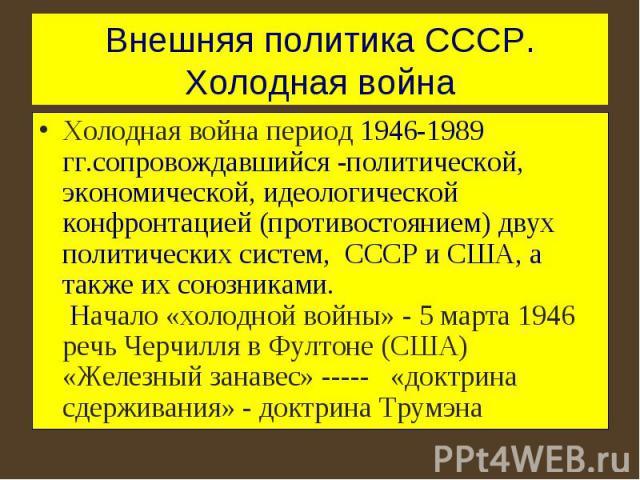 Внешняя политика СССР. Холодная война Холодная война период 1946-1989 гг.сопровождавшийся -политической, экономической, идеологической конфронтацией (противостоянием) двух политических систем, СССР и США, а также их союзниками. Начало «холодной войн…