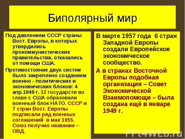 Биполярный мир Под давлением СССР страны Вост. Европы, в которых утвердились прокоммунистические правительства, отказались от помощи США.Противостояние двух систем было закреплено созданием военно - политических и экономических блоков: 4 апр.1949 г.…