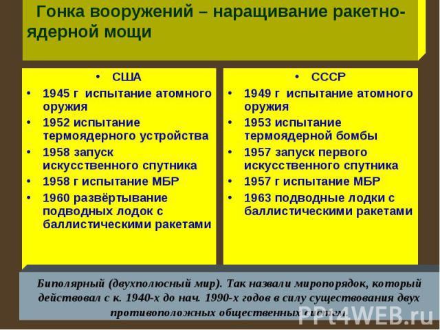 Гонка вооружений – наращивание ракетно- ядерной мощи США1945 г испытание атомного оружия1952 испытание термоядерного устройства1958 запуск искусственного спутника1958 г испытание МБР1960 развёртывание подводных лодок с баллистическими ракетами СССР1…