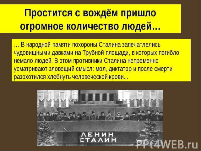 Простится с вождём пришло огромное количество людей… … В народной памяти похороны Сталина запечатлелись чудовищными давками на Трубной площади, в которых погибло немало людей. В этом противники Сталина непременно усматривают зловещий смысл: мол, дик…
