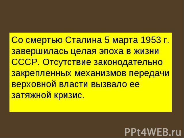 Со смертью Сталина 5 марта 1953 г. завершилась целая эпоха в жизни СССР. Отсутствие законодательно закрепленных механизмов передачи верховной власти вызвало ее затяжной кризис.