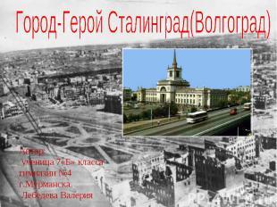 Город-Герой Сталинград(Волгоград) Автор: ученица 7«Б» класса гимназии №4 г.Мурма