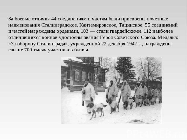 За боевые отличия 44 соединениям и частям были присвоены почетные наименования Сталинградское, Кантемировское, Тацинское. 55 соединений и частей награждены орденами, 183 — стали гвардейскими, 112 наиболее отличившихся воинов удостоены звания Героя С…