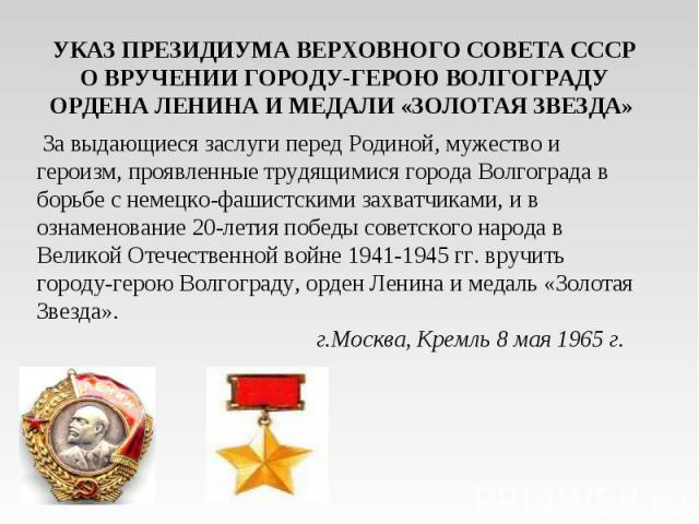 УКАЗ ПРЕЗИДИУМА ВЕРХОВНОГО СОВЕТА СССРО ВРУЧЕНИИ ГОРОДУ-ГЕРОЮ ВОЛГОГРАДУ ОРДЕНА ЛЕНИНА И МЕДАЛИ «ЗОЛОТАЯ ЗВЕЗДА» За выдающиеся заслуги перед Родиной, мужество и героизм, проявленные трудящимися города Волгограда в борьбе с немецко-фашистскими захва…
