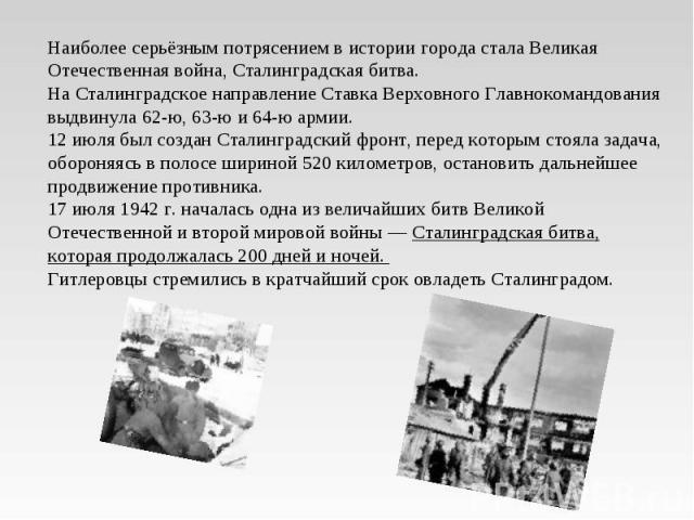 Наиболее серьёзным потрясением в истории города стала Великая Отечественная война, Сталинградская битва. На Сталинградское направление Ставка Верховного Главнокомандования выдвинула 62-ю, 63-ю и 64-ю армии. 12 июля был создан Сталинградский фронт, п…