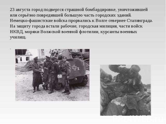 23 августа город подвергся страшной бомбардировке, уничтожившей или серьёзно повредившей большую часть городских зданий.Немецко-фашистские войска прорвались к Волге севернее Сталинграда. На защиту города встали рабочие, городская милиция, части войс…