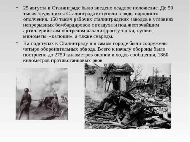 25 августа в Сталинграде было введено осадное положение. До 50 тысяч трудящихся Сталинграда вступили в ряды народного ополчения. 150 тысяч рабочих сталинградских заводов в условиях непрерывных бомбардировок с воздуха и под жесточайшим артиллерийским…