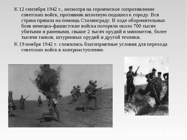 К 12 сентября 1942 г., несмотря на героическое сопротивление советских войск, противник вплотную подошел к городу. Вся страна пришла на помощь Сталинграду. В ходе оборонительных боев немецко-фашистские войска потеряли около 700 тысяч убитыми и ранен…