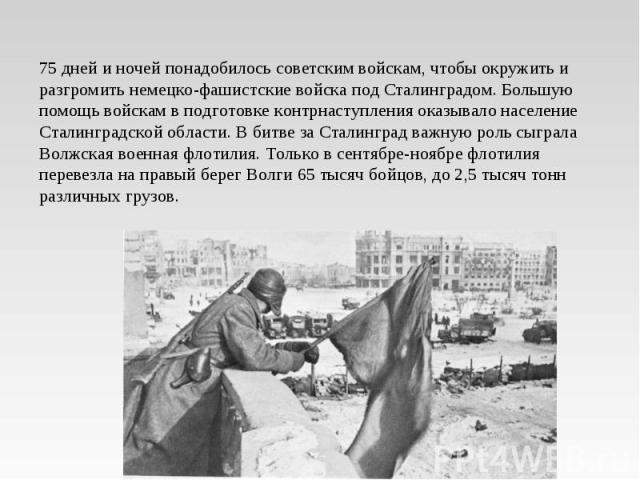 75 дней и ночей понадобилось советским войскам, чтобы окружить и разгромить немецко-фашистские войска под Сталинградом. Большую помощь войскам в подготовке контрнаступления оказывало население Сталинградской области. В битве за Сталинград важную рол…