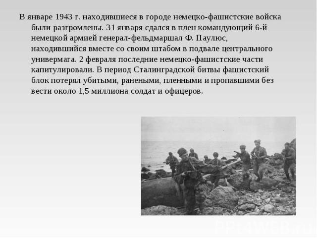 В январе 1943 г. находившиеся в городе немецко-фашистские войска были разгромлены. 31 января сдался в плен командующий 6-й немецкой армией генерал-фельдмаршал Ф. Паулюс, находившийся вместе со своим штабом в подвале центрального универмага. 2 феврал…