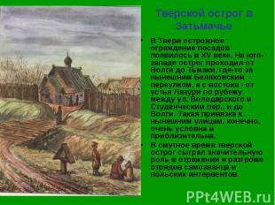 Тверской острог в Затьмачье В Твери острожное ограждение посадов появилось в XV