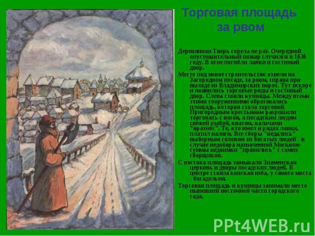 Торговая площадь за рвом Деревянная Тверь горела не раз. Очередной опустошительный пожар случился в 1636 году. В огне погибли лавки и гостиный двор.Место под новое строительство отвели на Загородном посаде, за рвом, справа при выходе из Владимирских…
