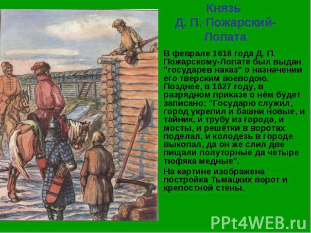 Князь Д. П. Пожарский-Лопата В феврале 1618 года Д. П. Пожарскому-Лопате был выдан