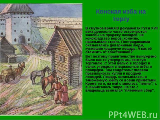 Конская изба на торгу В смутное время В документах Руси XVII века довольно часто встречаются жалобы на продажу лошадей. За конокрадство воров, конечно, наказывали строго. Пострадавшими оказывались доверчивые люди, купившие краденую лошадь. А как её …