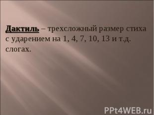 Дактиль – трехсложный размер стихас ударением на 1, 4, 7, 10, 13 и т.д. слогах.
