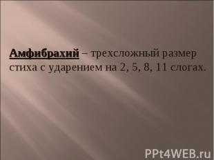 Амфибрахий – трехсложный размер стиха с ударением на 2, 5, 8, 11 слогах.