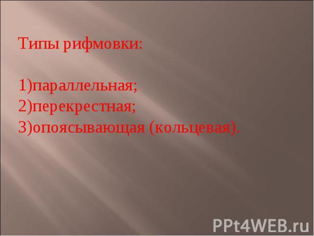 Типы рифмовки:параллельная;перекрестная;опоясывающая (кольцевая).