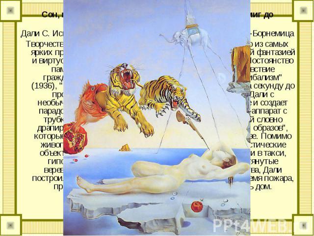 Сон, навеянный полетом пчелы вокруг граната, за миг до пробужденияДали С. Испания 1943 Швейцария, Лугано. Собрание Тиссен-БорнемицаТворчество испанского живописца Сальвадора Дали, одного из самых ярких представителей сюрреализма, отмечено безудержно…