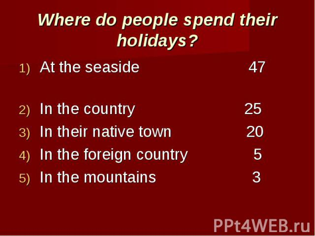 Where do people spend their holidays? At the seaside 47 In the country 25In their native town 20In the foreign country 5In the mountains 3
